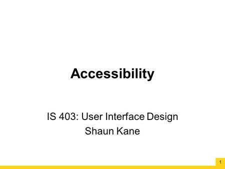 Accessibility IS 403: User Interface Design Shaun Kane 1.