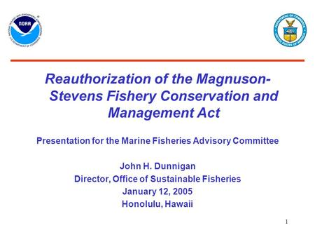 1 Reauthorization of the Magnuson- Stevens Fishery Conservation and Management Act Presentation for the Marine Fisheries Advisory Committee John H. Dunnigan.