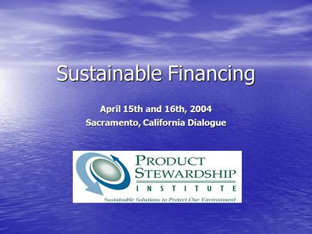 Sustainable Financing April 15th and 16th, 2004 Sacramento, California Dialogue.