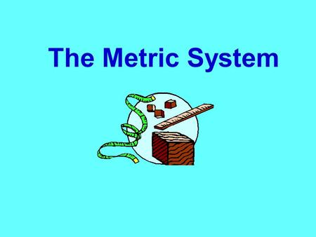 The Metric System.