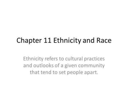 Chapter 11 Ethnicity and Race Ethnicity refers to cultural practices and outlooks of a given community that tend to set people apart.