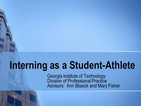 Interning as a Student-Athlete Georgia Institute of Technology Division of Professional Practice Advisors: Ann Blasick and Mary Fisher.