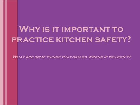 Why is it important to practice kitchen safety? What are some things that can go wrong if you don't?
