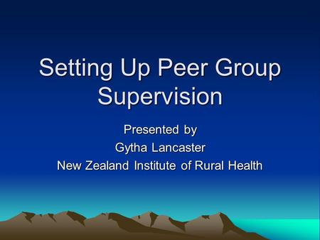 Setting Up Peer Group Supervision Presented by Gytha Lancaster New Zealand Institute of Rural Health.