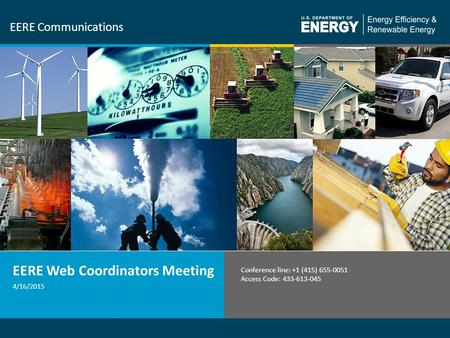 1 EERE Communications 4/16/2015 EERE Web Coordinators Meeting Conference line: +1 (415) 655-0051 Access Code: 433-613-045.