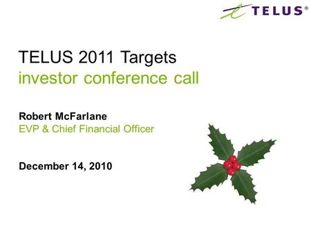 Robert McFarlane EVP & Chief Financial Officer December 14, 2010 TELUS 2011 Targets investor conference call.