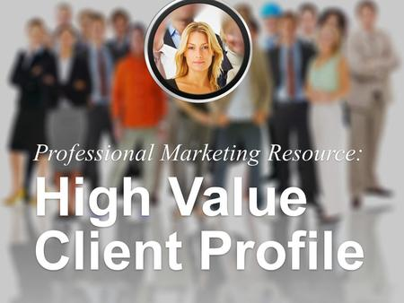 Professional Marketing Resource: High Value Client Profile