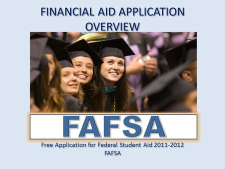 FINANCIAL AID APPLICATION OVERVIEW Free Application for Federal Student Aid 2011-2012 FAFSA Free Application for Federal Student Aid 2011-2012 FAFSA.