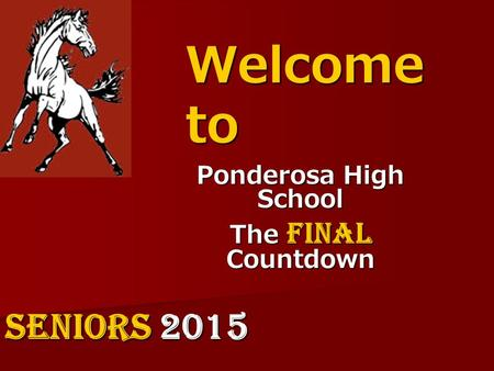 Welcome to Ponderosa High School The Final Countdown SENIORS 2015.