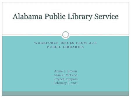WORKFORCE ISSUES FROM OUR PUBLIC LIBRARIES Alabama Public Library Service Annie L. Brown Alisa K. McLeod Project Compass February 8, 2011.