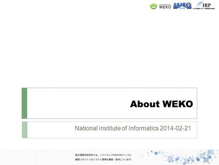 National Institute of Informatics 2014-02-21. What is WEKO for Subtext message in Logo 2 WEKO means repository in Swahili. Once a researcher deposit his/her.