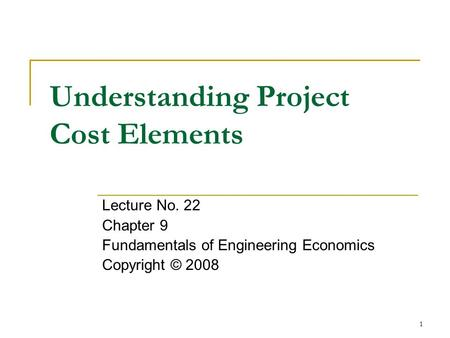1 Understanding Project Cost Elements Lecture No. 22 Chapter 9 Fundamentals of Engineering Economics Copyright © 2008.
