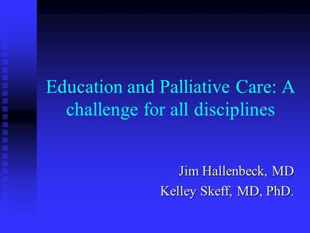 Education and Palliative Care: A challenge for all disciplines Jim Hallenbeck, MD Kelley Skeff, MD, PhD.