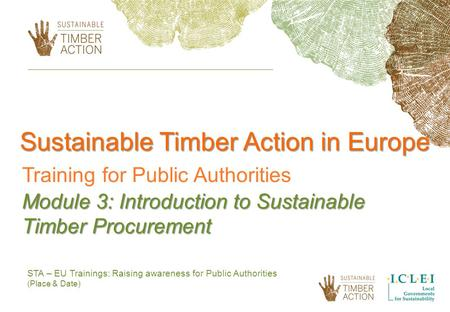 STA – EU Trainings: Raising awareness for Public Authorities (Place & Date) Sustainable Timber Action in Europe Training for Public Authorities Module.