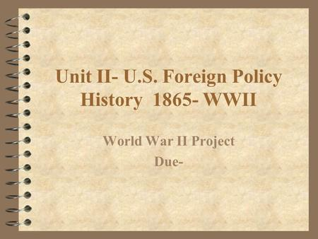 Unit II- U.S. Foreign Policy History 1865- WWII World War II Project Due-