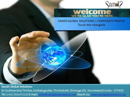 SANDS GLOBAL SOLUTIONS | CORPORATE PROFILE Touch the intangible SandS Global Solutions Sri Sudheendra Thirtha, Kolikalugudda, Thirthahalli, Shimoga (D),