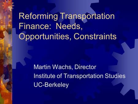 Reforming Transportation Finance: Needs, Opportunities, Constraints Martin Wachs, Director Institute of Transportation Studies UC-Berkeley.