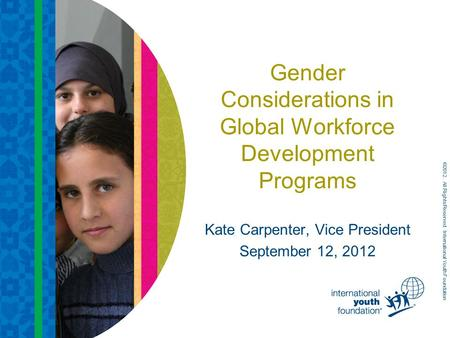 Gender Considerations in Global Workforce Development Programs Kate Carpenter, Vice President September 12, 2012 ©2012. All Rights Reserved. International.