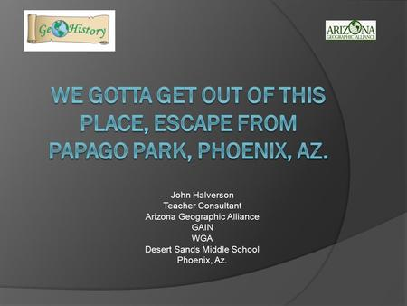 John Halverson Teacher Consultant Arizona Geographic Alliance GAIN WGA Desert Sands Middle School Phoenix, Az.