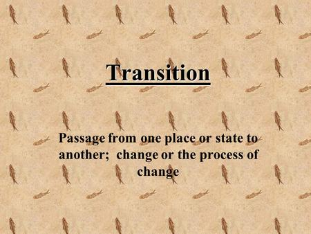 Transition Passage from one place or state to another; change or the process of change.