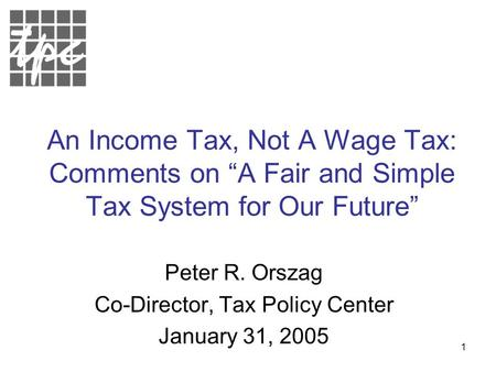 "1 An Income Tax, Not A Wage Tax: Comments on ""A Fair and Simple Tax System for Our Future"" Peter R. Orszag Co-Director, Tax Policy Center January 31, 2005."