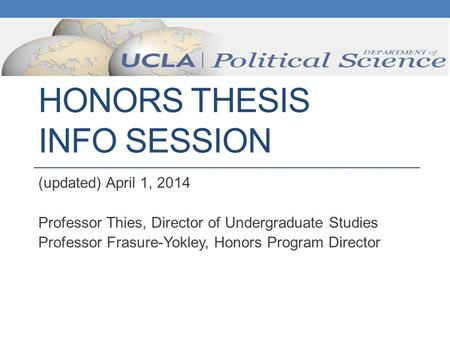 HONORS THESIS INFO SESSION (updated) April 1, 2014 Professor Thies, Director of Undergraduate Studies Professor Frasure-Yokley, Honors Program Director.