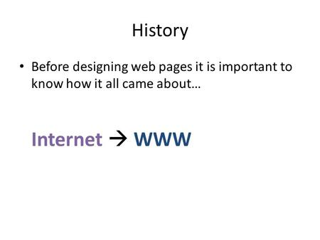 History Before designing web pages it is important to know how it all came about… Internet  WWW.