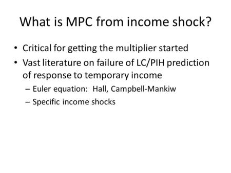 What is MPC from income shock? Critical for getting the multiplier started Vast literature on failure of LC/PIH prediction of response to temporary income.