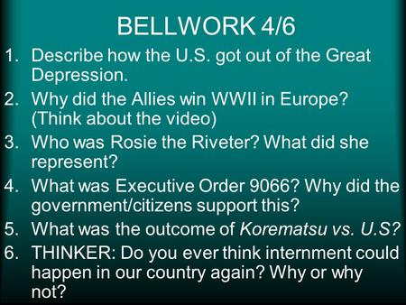 BELLWORK 4/6 1.Describe how the U.S. got out of the Great Depression. 2.Why did the Allies win WWII in Europe? (Think about the video) 3.Who was Rosie.