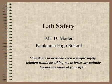 Lab Safety Mr. D. Mader Kaukauna High School 'To ask me to overlook even a simple safety violation would be asking me to lower my attitude toward the.