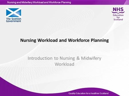 Quality Education for a healthier Scotland Nursing and Midwifery Workload and Workforce Planning Nursing Workload and Workforce Planning Introduction to.