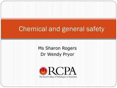 Ms Sharon Rogers Dr Wendy Pryor Chemical and general safety.