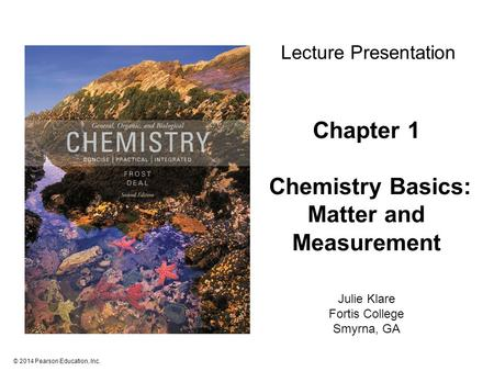 © 2014 Pearson Education, Inc. Chapter 1 Chemistry Basics: <strong>Matter</strong> and Measurement Julie Klare Fortis College Smyrna, GA Lecture Presentation.
