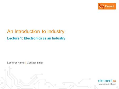Lecturer Name | Contact Email An Introduction to Industry Lecture 1: Electronics as an Industry.