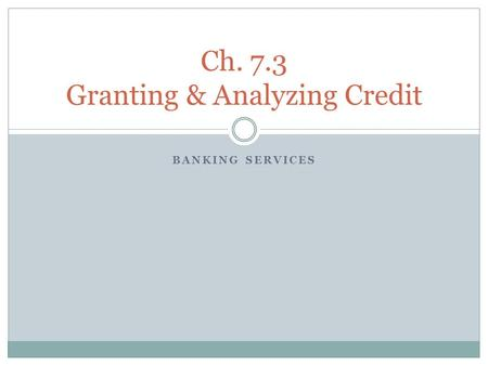 BANKING SERVICES Ch. 7.3 Granting & Analyzing Credit.