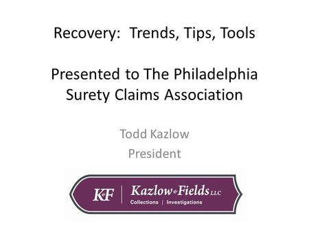Recovery: Trends, Tips, Tools Presented to The Philadelphia Surety Claims Association Todd Kazlow President.