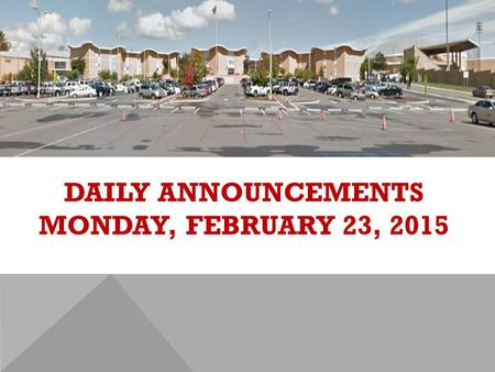 DAILY ANNOUNCEMENTS MONDAY, FEBRUARY 23, 2015. REGULAR DAILY CLASS SCHEDULE 7:45 – 9:15 BLOCK A7:30 – 8:20 SINGLETON 1 8:25 – 9:15 SINGLETON 2 9:22 -