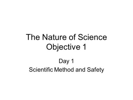 The Nature of Science Objective 1 Day 1 Scientific Method and Safety.
