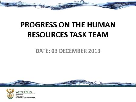 PROGRESS ON THE HUMAN RESOURCES TASK TEAM DATE: 03 DECEMBER 2013.