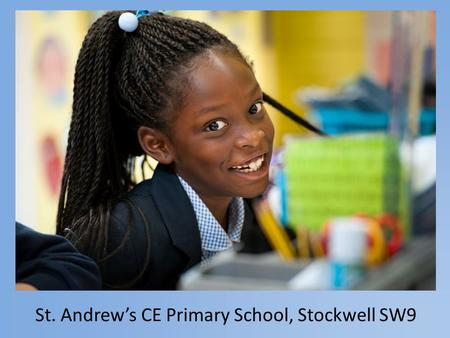 St. Andrew's CE Primary School, Stockwell SW9. Strong Leadership Team 6 members of the Leadership Team Headteacher 2 Assistant Headteachers Inclusion.
