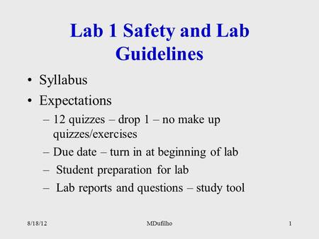 Lab 1 Safety and Lab Guidelines Syllabus Expectations –12 quizzes – drop 1 – no make up quizzes/exercises –Due date – turn in at beginning of lab – Student.