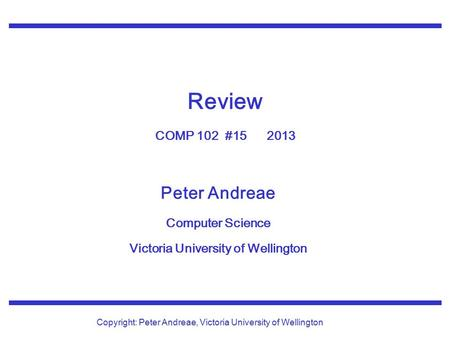 Peter Andreae Computer Science Victoria University of Wellington Copyright: Peter Andreae, Victoria University of Wellington Review COMP 102 #15 2013.