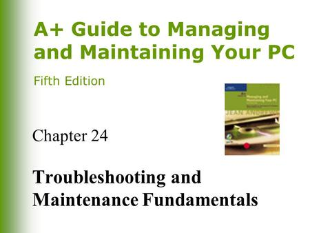 A+ Guide to Managing and Maintaining Your PC Fifth Edition Chapter 24 Troubleshooting and Maintenance Fundamentals.