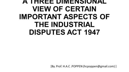 A THREE DIMENSIONAL VIEW OF CERTAIN IMPORTANT ASPECTS OF THE INDUSTRIAL DISPUTES ACT 1947 [By. Prof. H.A.C.POPPEN ]