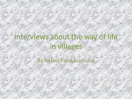 Interviews about the way of life in villages By Rafael Papadopoulos.