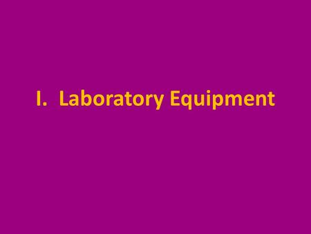 I. Laboratory Equipment. A. Glassware 1. Beakers- used as a container for transport, mixing, and light heating.