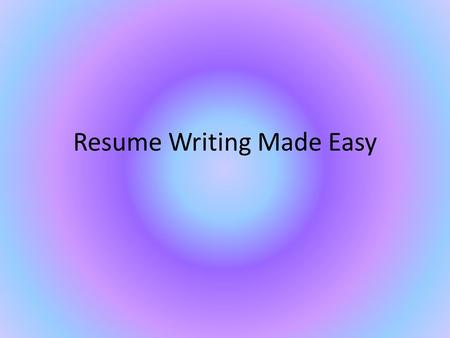 Resume Writing Made Easy. What comes to mind? You?