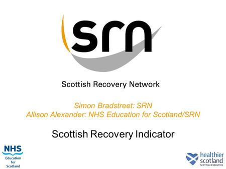 1 Simon Bradstreet: SRN Allison Alexander: NHS Education for Scotland/SRN Scottish Recovery Indicator.