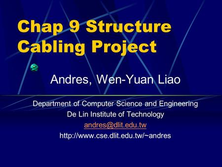 Chap 9 Structure Cabling Project Andres, Wen-Yuan Liao Department of Computer Science and Engineering De Lin Institute of Technology