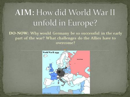 DO-NOW: Why would Germany be so successful in the early part of the war? What challenges do the Allies have to overcome?